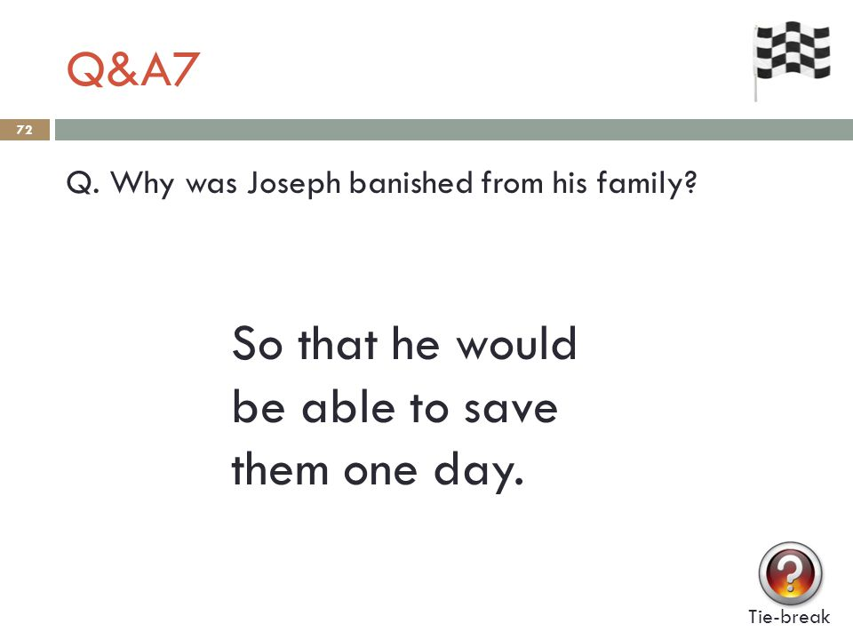 Q&A7 72 Q. Why was Joseph banished from his family? Tie-break So that he would be able to save them one day.