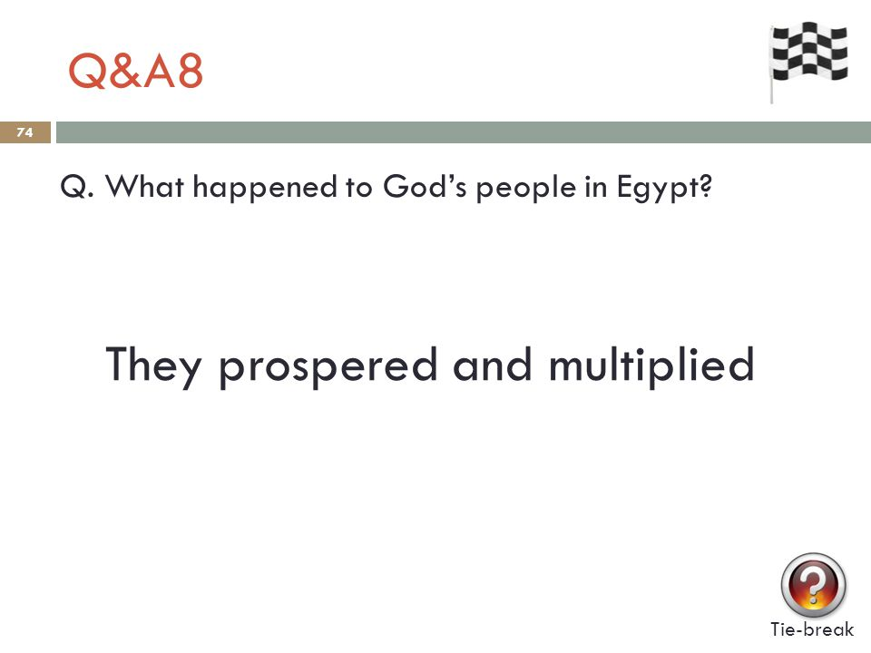 Q&A8 74 Q. What happened to God's people in Egypt? Tie-break They prospered and multiplied