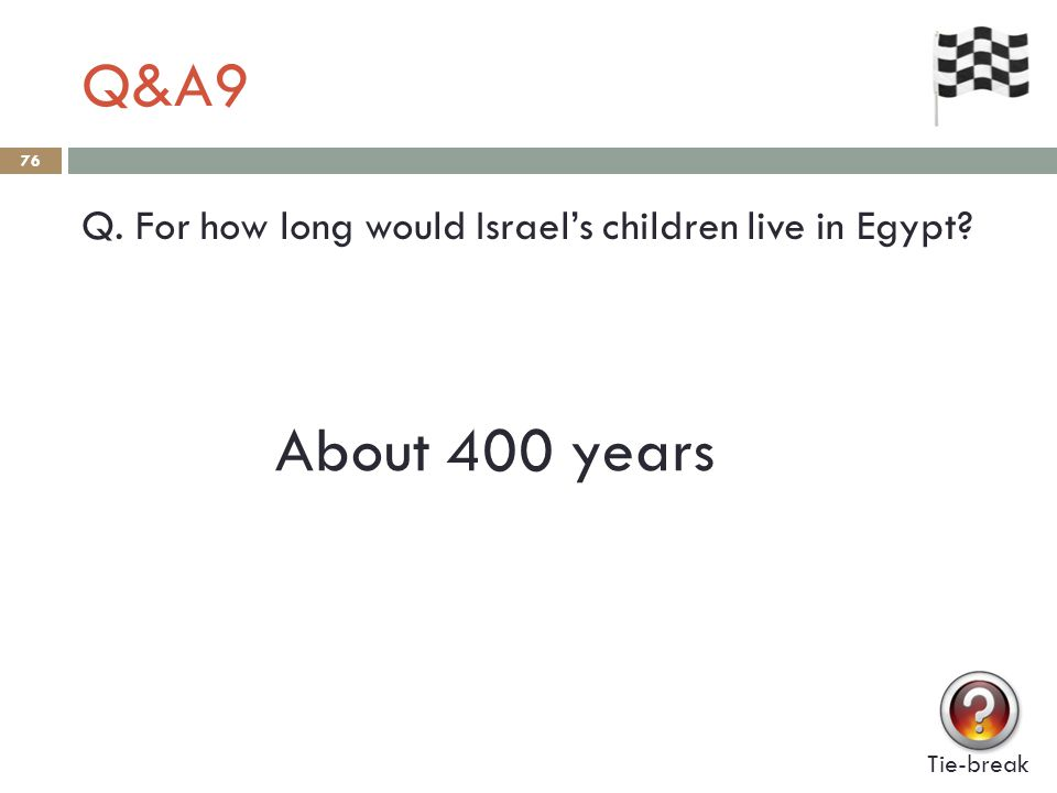 Q&A9 76 Q. For how long would Israel's children live in Egypt? Tie-break About 400 years