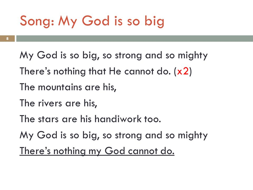 Song: My God is so big 8 My God is so big, so strong and so mighty There's nothing that He cannot do. (x2) The mountains are his, The rivers are his,