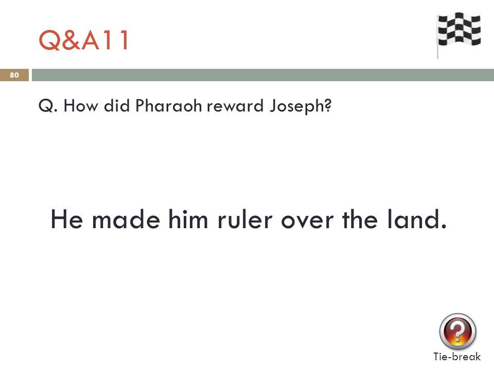 Q&A11 80 Q. How did Pharaoh reward Joseph Tie-break He made him ruler over the land.