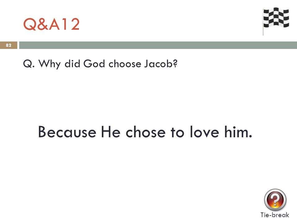 Q&A12 82 Q. Why did God choose Jacob? Tie-break Because He chose to love him.