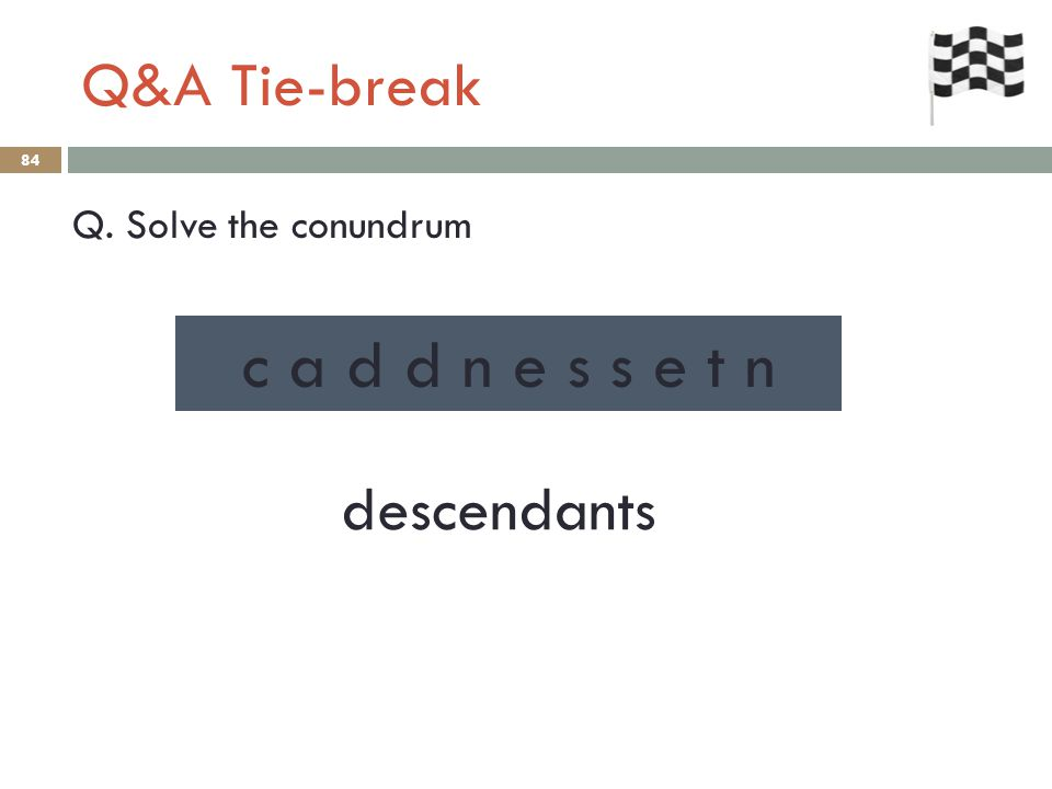 Q&A Tie-break 84 Q. Solve the conundrum descendants c a d d n e s s e t n