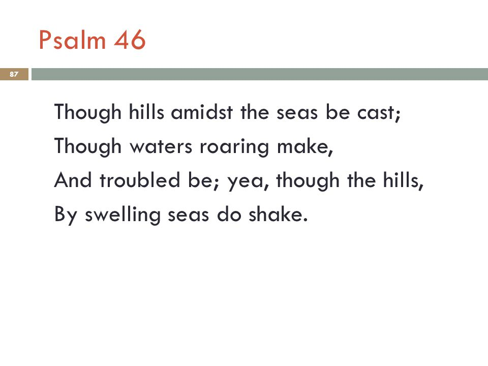 Psalm 46 Though hills amidst the seas be cast; Though waters roaring make, And troubled be; yea, though the hills, By swelling seas do shake.