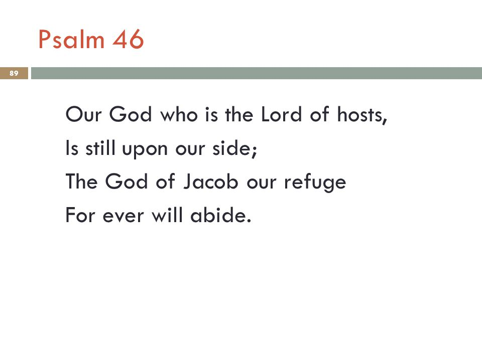 Psalm 46 Our God who is the Lord of hosts, Is still upon our side; The God of Jacob our refuge For ever will abide. 89