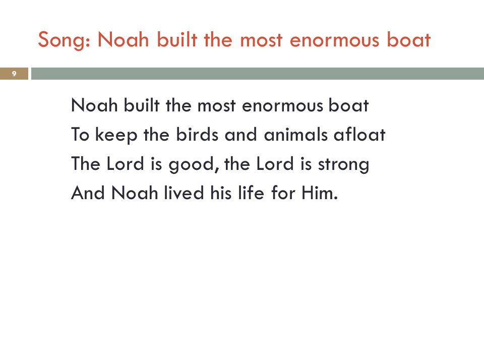 Song: Noah built the most enormous boat 9 Noah built the most enormous boat To keep the birds and animals afloat The Lord is good, the Lord is strong And Noah lived his life for Him.