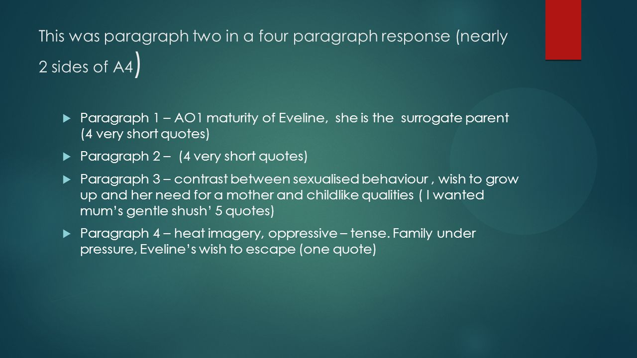 This was paragraph two in a four paragraph response (nearly 2 sides of A4 )  Paragraph 1 – AO1 maturity of Eveline, she is the surrogate parent (4 ve
