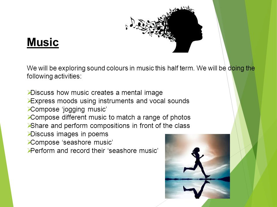 Music We will be exploring sound colours in music this half term. We will be doing the following activities:  Discuss how music creates a mental imag