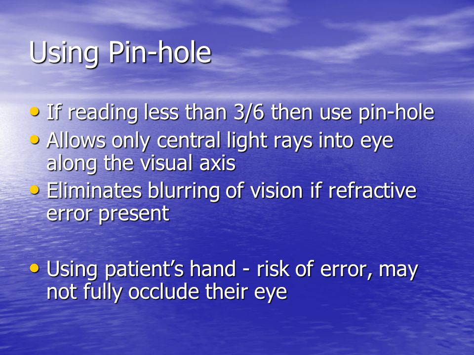 Using Pin-hole If reading less than 3/6 then use pin-hole If reading less than 3/6 then use pin-hole Allows only central light rays into eye along the