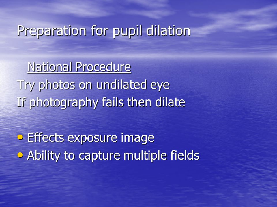 Preparation for pupil dilation National Procedure Try photos on undilated eye If photography fails then dilate Effects exposure image Effects exposure