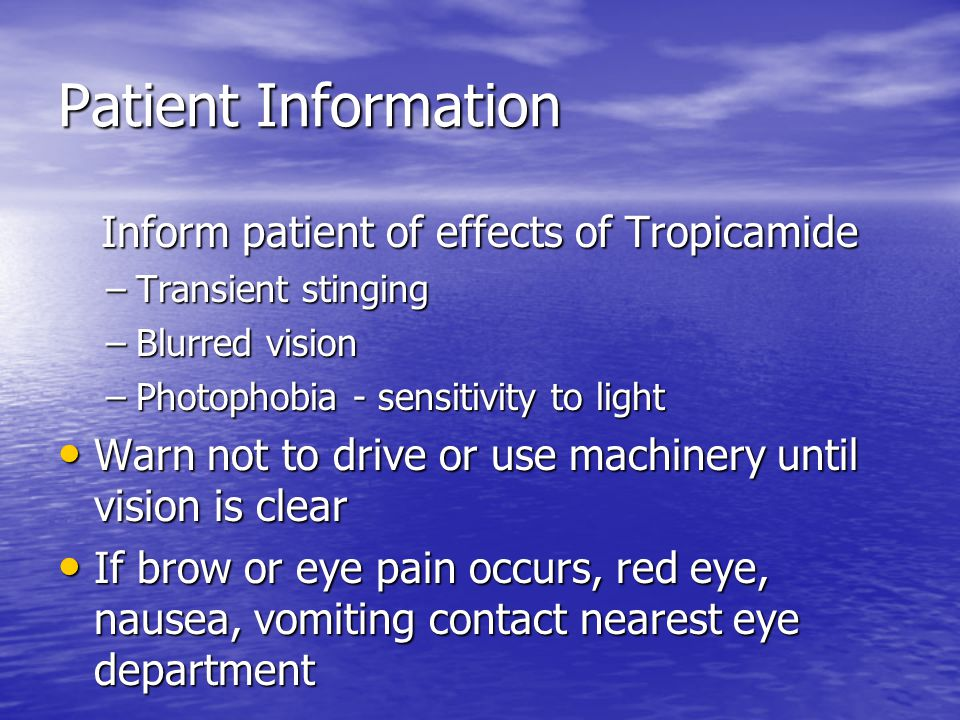 Patient Information Inform patient of effects of Tropicamide –Transient stinging –Blurred vision –Photophobia - sensitivity to light Warn not to drive or use machinery until vision is clear Warn not to drive or use machinery until vision is clear If brow or eye pain occurs, red eye, nausea, vomiting contact nearest eye department If brow or eye pain occurs, red eye, nausea, vomiting contact nearest eye department