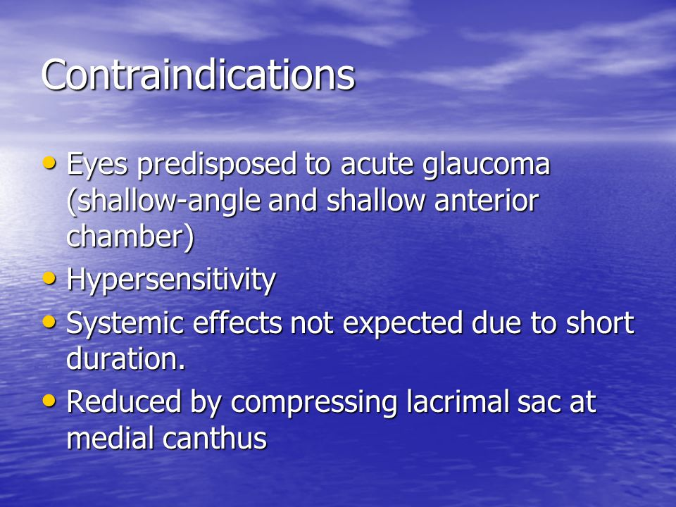 Contraindications Eyes predisposed to acute glaucoma (shallow-angle and shallow anterior chamber) Eyes predisposed to acute glaucoma (shallow-angle and shallow anterior chamber) Hypersensitivity Hypersensitivity Systemic effects not expected due to short duration.