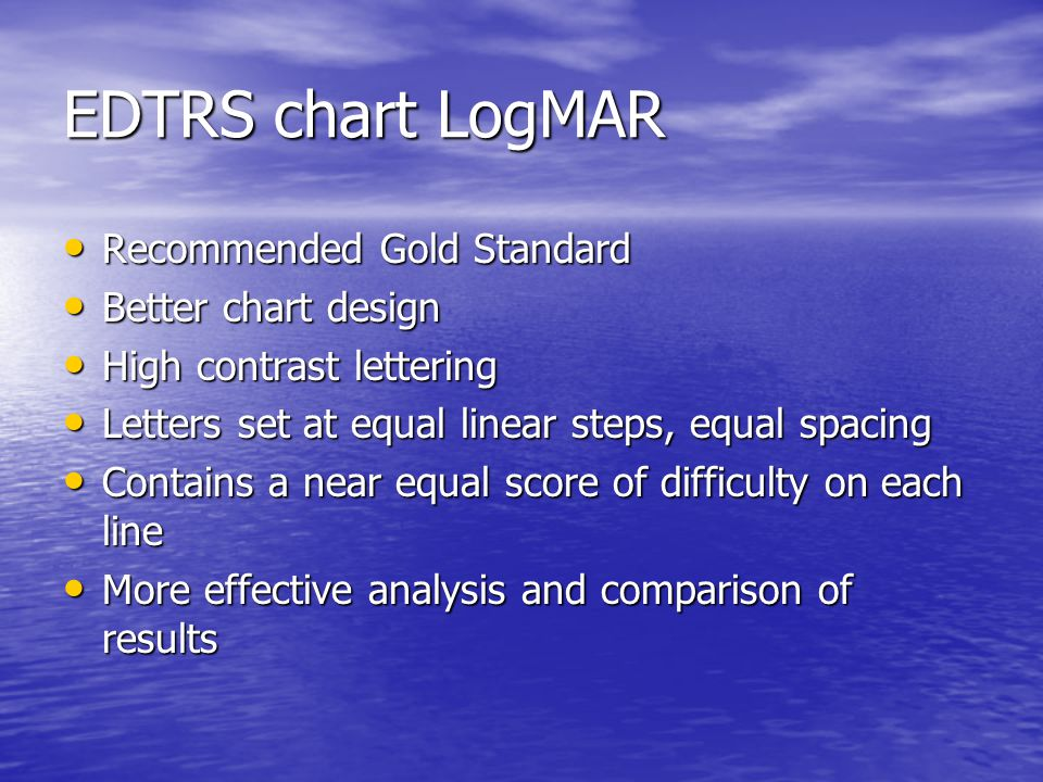 EDTRS chart LogMAR Recommended Gold Standard Recommended Gold Standard Better chart design Better chart design High contrast lettering High contrast lettering Letters set at equal linear steps, equal spacing Letters set at equal linear steps, equal spacing Contains a near equal score of difficulty on each line Contains a near equal score of difficulty on each line More effective analysis and comparison of results More effective analysis and comparison of results