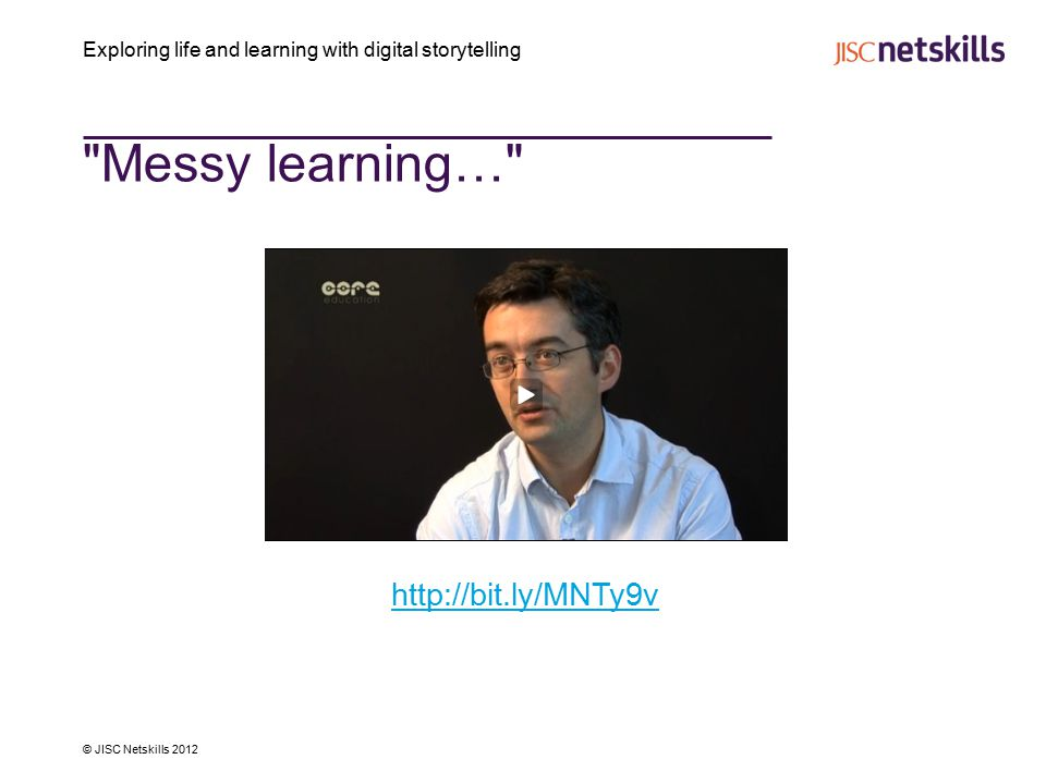 Exploring life and learning with digital storytelling © JISC Netskills 2012 Messy learning… http://bit.ly/MNTy9v