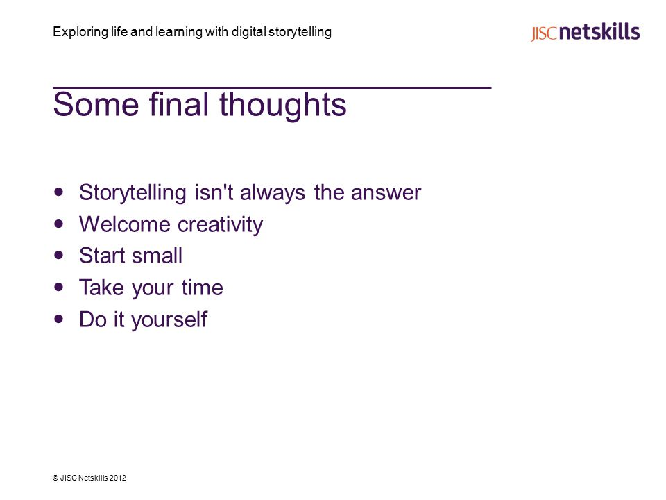 Exploring life and learning with digital storytelling © JISC Netskills 2012 Some final thoughts Storytelling isn t always the answer Welcome creativity Start small Take your time Do it yourself