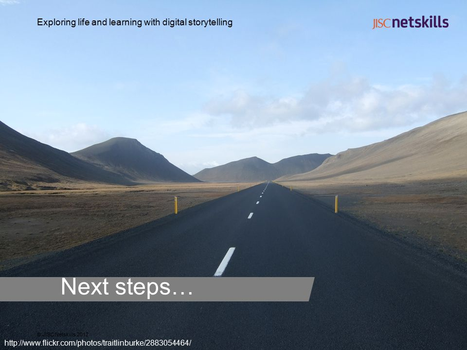 Exploring life and learning with digital storytelling © JISC Netskills 2012 http://www.flickr.com/photos/traitlinburke/2883054464/ Next steps…