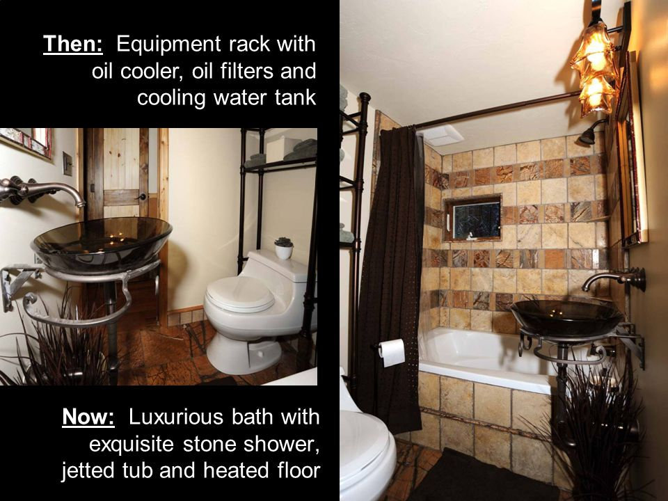 Now: Luxurious bath with exquisite stone shower, jetted tub and heated floor Then: Equipment rack with oil cooler, oil filters and cooling water tank