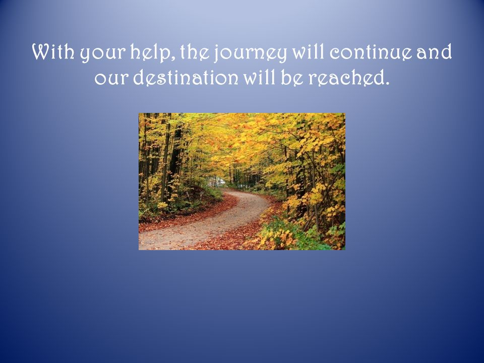 With your help, the journey will continue and our destination will be reached.