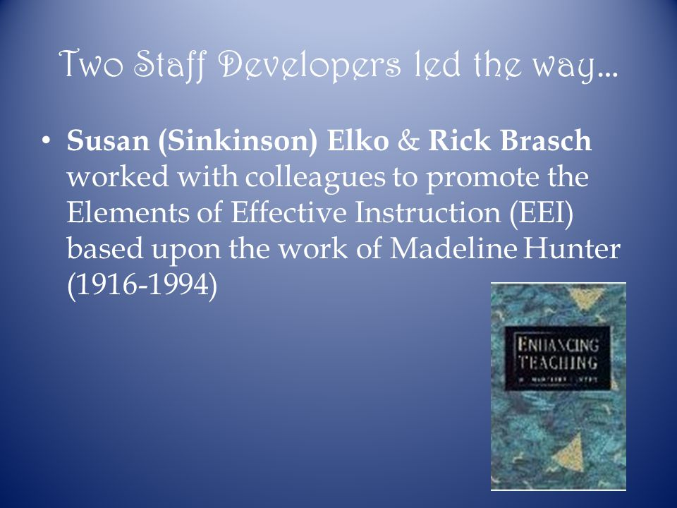 Two Staff Developers led the way… Susan (Sinkinson) Elko & Rick Brasch worked with colleagues to promote the Elements of Effective Instruction (EEI) based upon the work of Madeline Hunter (1916-1994)