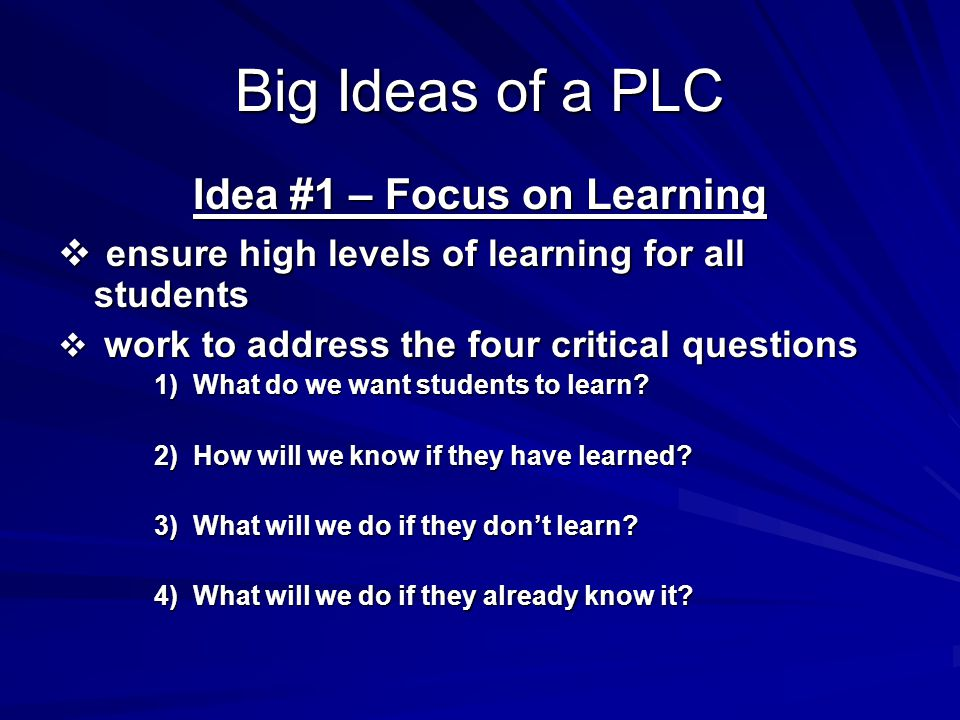 Big Ideas of a PLC Idea #1 – Focus on Learning  ensure high levels of learning for all students  work to address the four critical questions 1) What do we want students to learn.