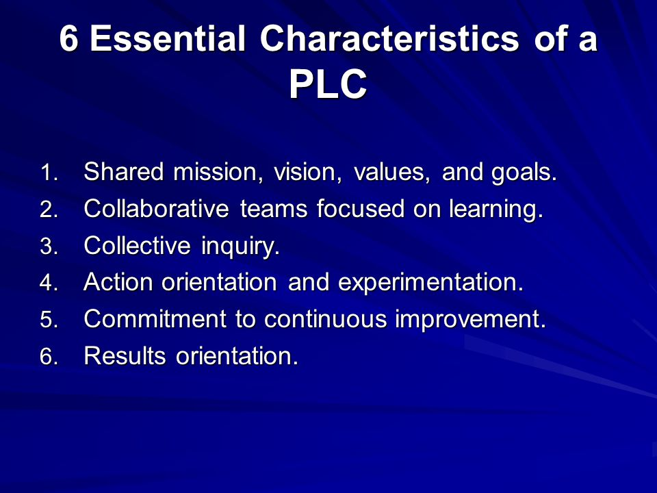 6 Essential Characteristics of a PLC 1. Shared mission, vision, values, and goals.