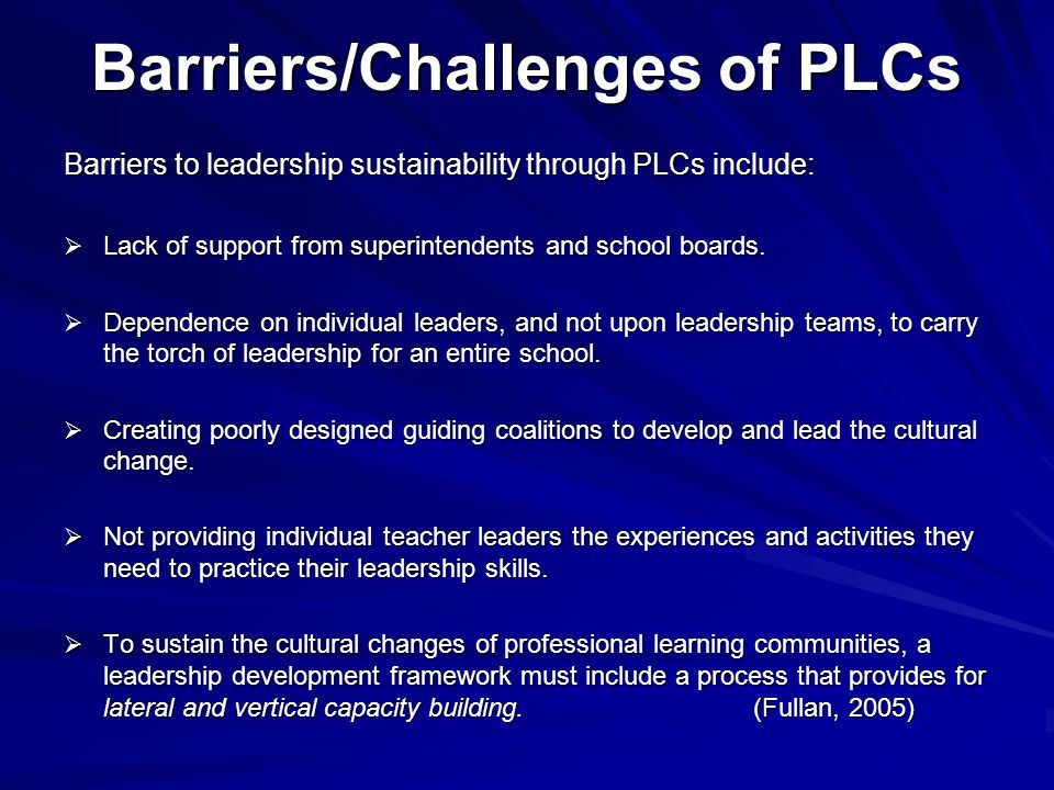 Barriers/Challenges of PLCs Barriers to leadership sustainability through PLCs include:  Lack of support from superintendents and school boards.