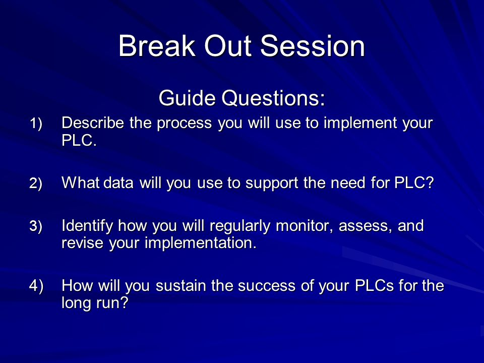 Break Out Session Guide Questions: 1) Describe the process you will use to implement your PLC.