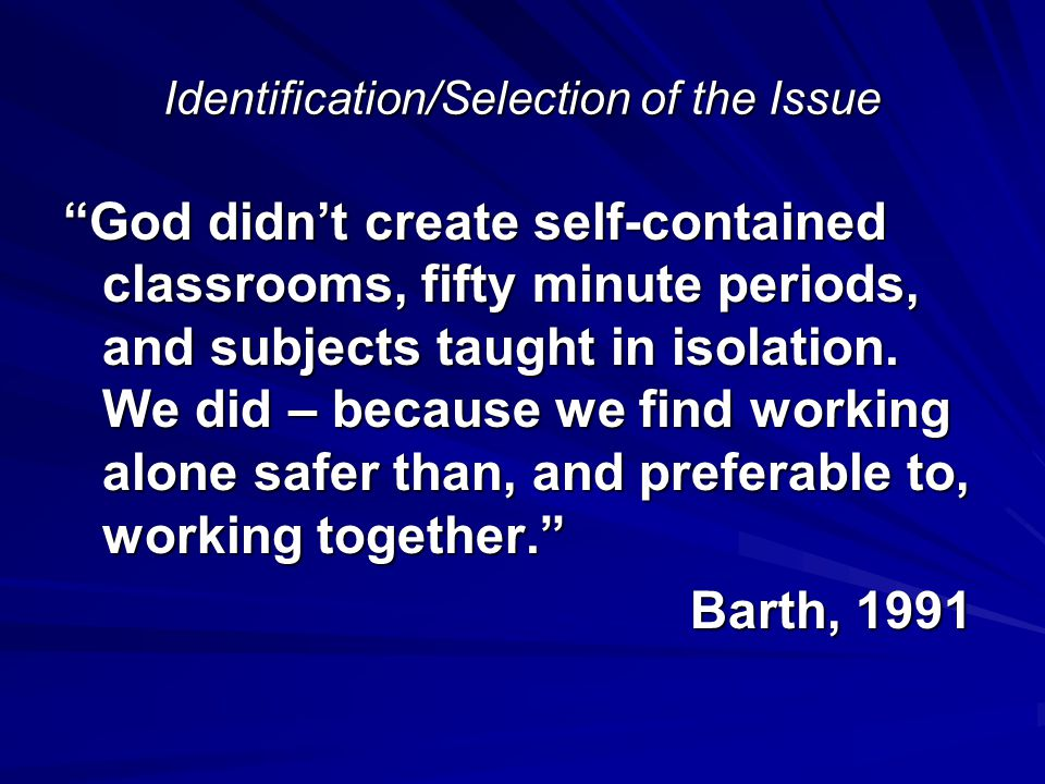 Identification/Selection of the Issue God didn't create self-contained classrooms, fifty minute periods, and subjects taught in isolation.