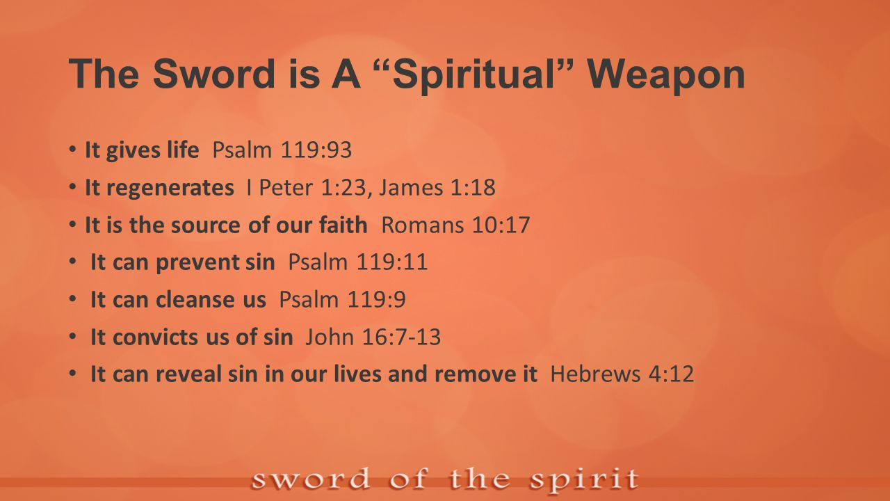 The Sword is A Spiritual Weapon It gives life Psalm 119:93 It regenerates I Peter 1:23, James 1:18 It is the source of our faith Romans 10:17 It can prevent sin Psalm 119:11 It can cleanse us Psalm 119:9 It convicts us of sin John 16:7-13 It can reveal sin in our lives and remove it Hebrews 4:12