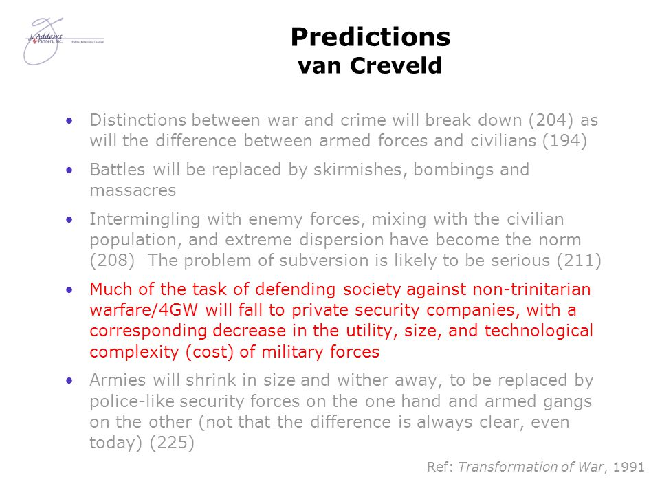 Predictions van Creveld Distinctions between war and crime will break down (204) as will the difference between armed forces and civilians (194) Battles will be replaced by skirmishes, bombings and massacres Intermingling with enemy forces, mixing with the civilian population, and extreme dispersion have become the norm (208) The problem of subversion is likely to be serious (211) Much of the task of defending society against non-trinitarian warfare/4GW will fall to private security companies, with a corresponding decrease in the utility, size, and technological complexity (cost) of military forces Armies will shrink in size and wither away, to be replaced by police-like security forces on the one hand and armed gangs on the other (not that the difference is always clear, even today) (225) Ref: Transformation of War, 1991