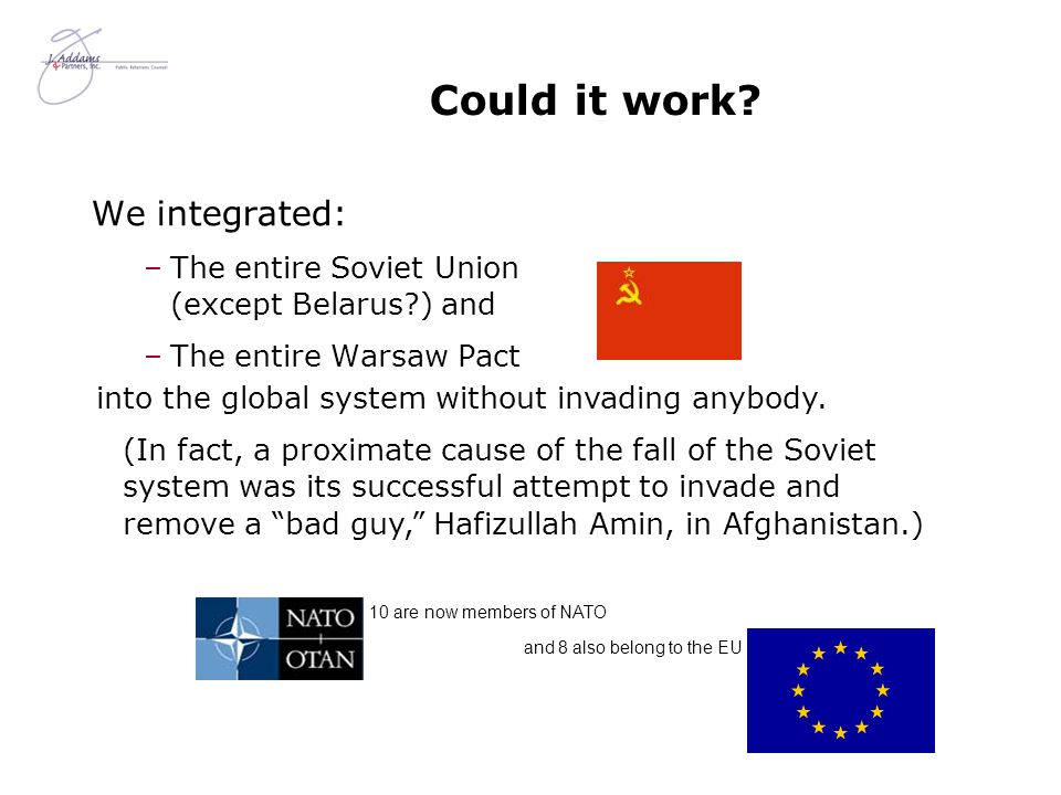 Could it work? We integrated: –The entire Soviet Union (except Belarus?) and –The entire Warsaw Pact 10 are now members of NATO and 8 also belong to t