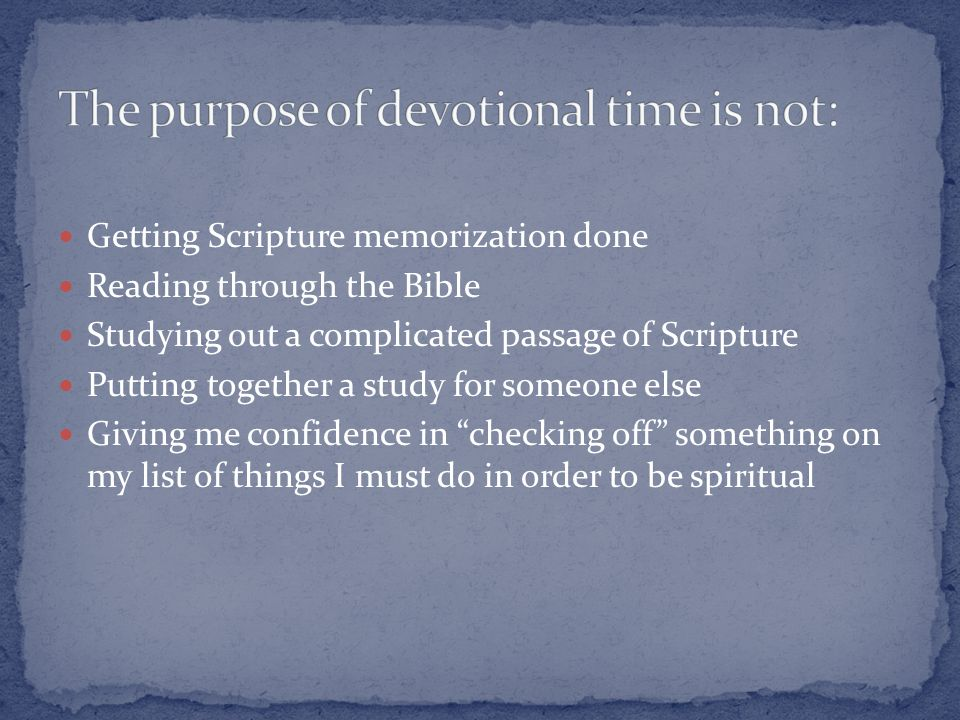 Getting Scripture memorization done Reading through the Bible Studying out a complicated passage of Scripture Putting together a study for someone else Giving me confidence in checking off something on my list of things I must do in order to be spiritual