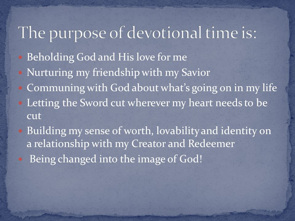 Beholding God and His love for me Nurturing my friendship with my Savior Communing with God about what's going on in my life Letting the Sword cut wherever my heart needs to be cut Building my sense of worth, lovability and identity on a relationship with my Creator and Redeemer Being changed into the image of God!