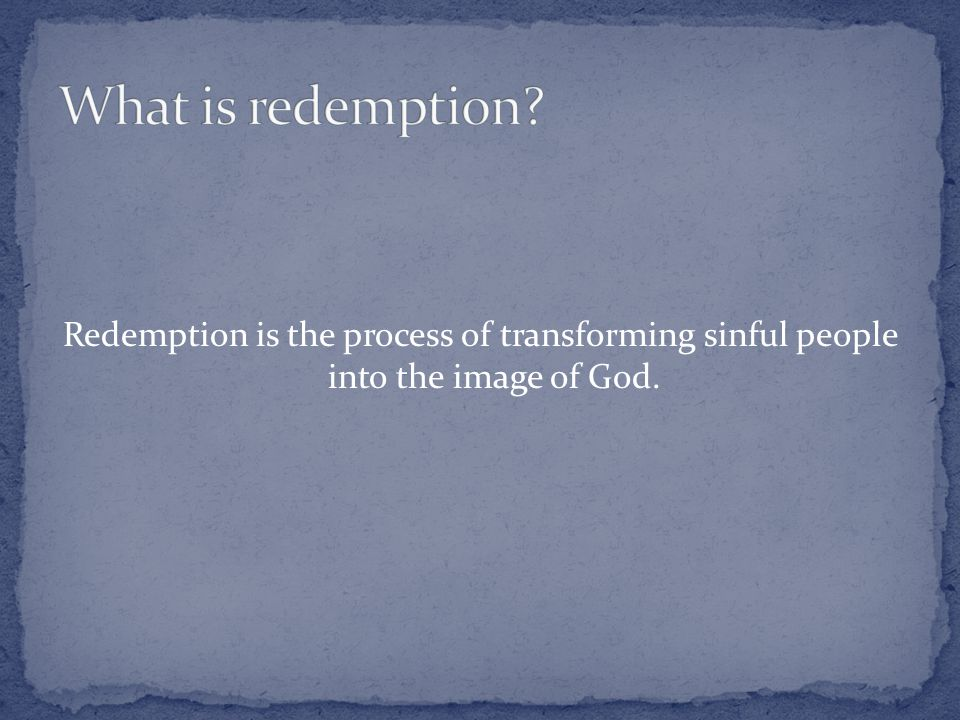 Redemption is the process of transforming sinful people into the image of God.