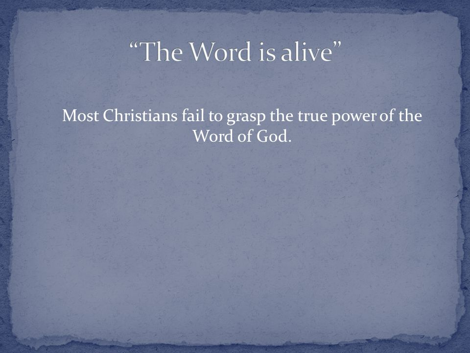 Most Christians fail to grasp the true power of the Word of God.