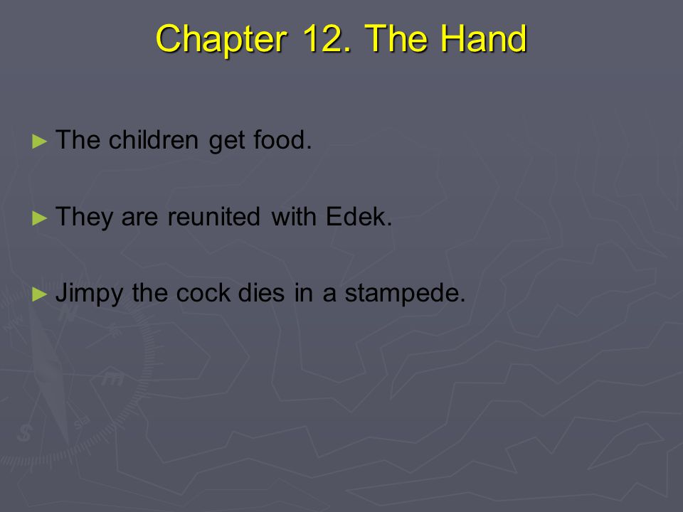 Chapter 12. The Hand Chapter 12. The Hand ► ► The children get food. ► ► They are reunited with Edek. ► ► Jimpy the cock dies in a stampede.