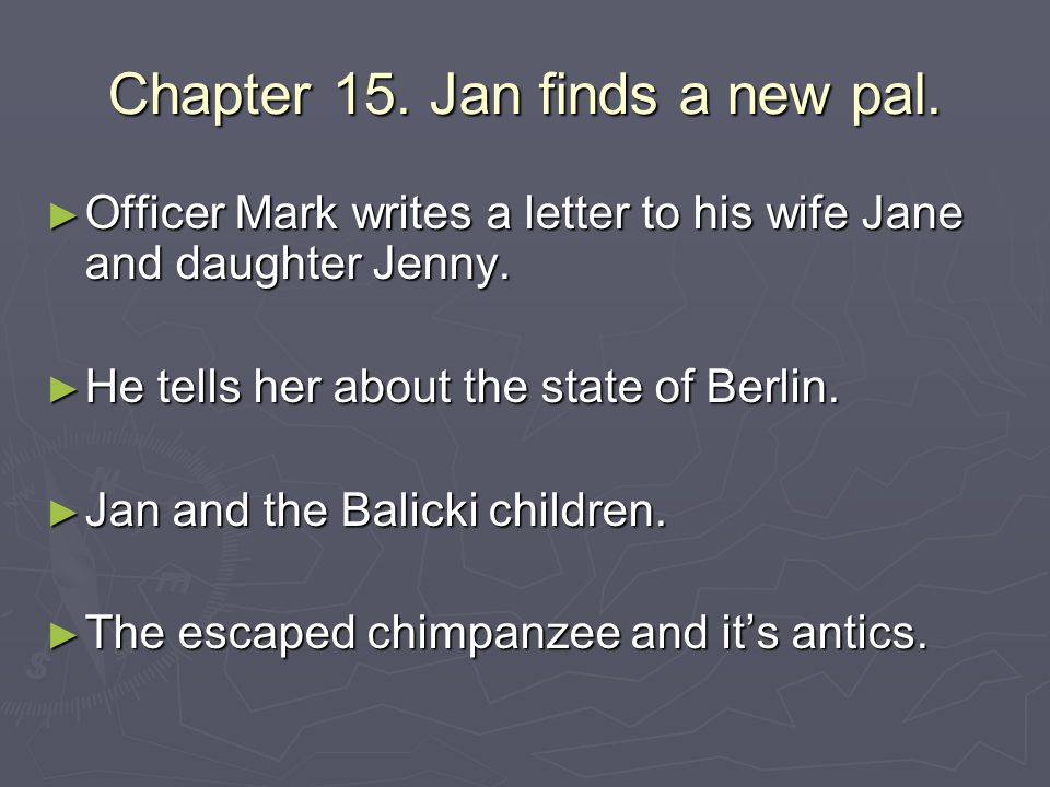 Chapter 15. Jan finds a new pal. ► Officer Mark writes a letter to his wife Jane and daughter Jenny. ► He tells her about the state of Berlin. ► Jan a