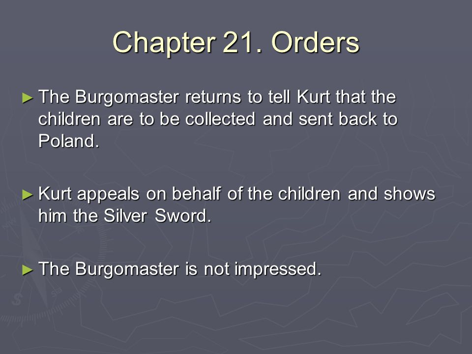 Chapter 21. Orders ► The Burgomaster returns to tell Kurt that the children are to be collected and sent back to Poland. ► Kurt appeals on behalf of t