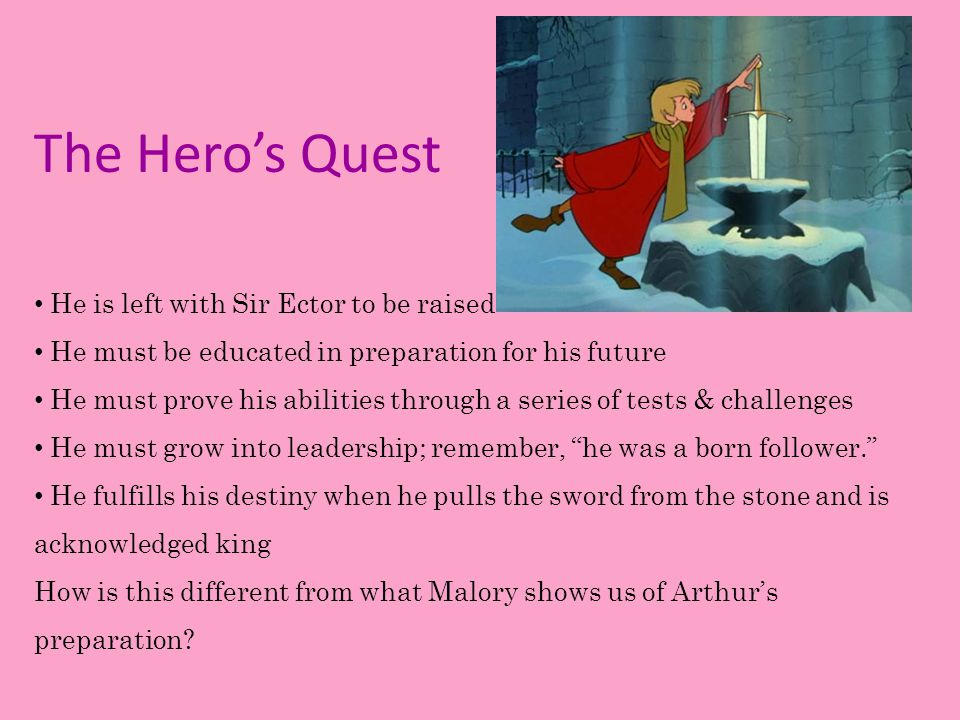 The Hero's Quest He is left with Sir Ector to be raised He must be educated in preparation for his future He must prove his abilities through a series of tests & challenges He must grow into leadership; remember, he was a born follower. He fulfills his destiny when he pulls the sword from the stone and is acknowledged king How is this different from what Malory shows us of Arthur's preparation?