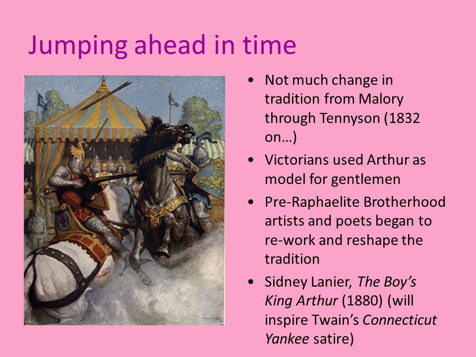 Jumping ahead in time Not much change in tradition from Malory through Tennyson (1832 on…) Victorians used Arthur as model for gentlemen Pre-Raphaelite Brotherhood artists and poets began to re-work and reshape the tradition Sidney Lanier, The Boy's King Arthur (1880) (will inspire Twain's Connecticut Yankee satire)