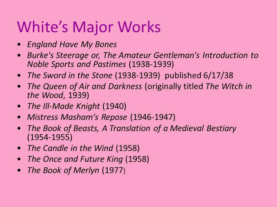 White's Major Works England Have My Bones Burke s Steerage or, The Amateur Gentleman s Introduction to Noble Sports and Pastimes (1938-1939) The Sword in the Stone (1938-1939) published 6/17/38 The Queen of Air and Darkness (originally titled The Witch in the Wood, 1939) The Ill-Made Knight (1940) Mistress Masham s Repose (1946-1947) The Book of Beasts, A Translation of a Medieval Bestiary (1954-1955) The Candle in the Wind (1958) The Once and Future King (1958) The Book of Merlyn (1977 )