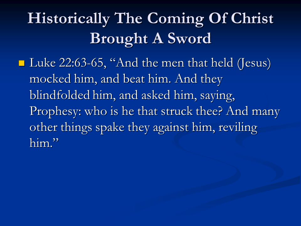 Historically The Coming Of Christ Brought A Sword Luke 22:63-65, And the men that held (Jesus) mocked him, and beat him.