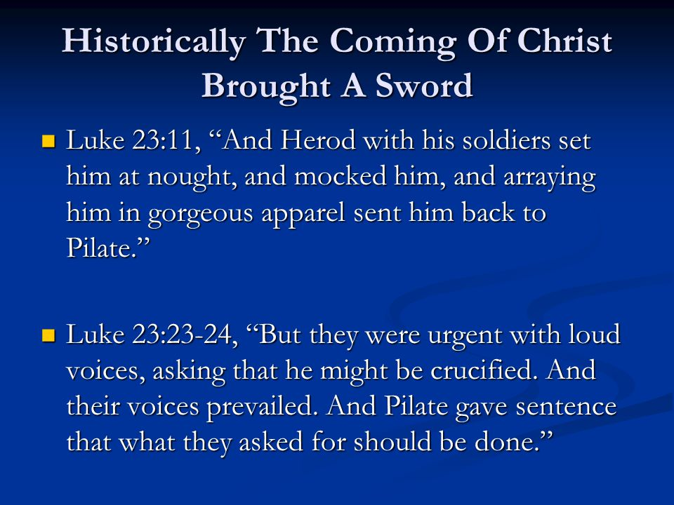 Historically The Coming Of Christ Brought A Sword Luke 23:11, And Herod with his soldiers set him at nought, and mocked him, and arraying him in gorgeous apparel sent him back to Pilate. Luke 23:11, And Herod with his soldiers set him at nought, and mocked him, and arraying him in gorgeous apparel sent him back to Pilate. Luke 23:23-24, But they were urgent with loud voices, asking that he might be crucified.