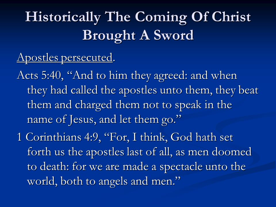 "Historically The Coming Of Christ Brought A Sword Apostles persecuted. Acts 5:40, ""And to him they agreed: and when they had called the apostles unto"