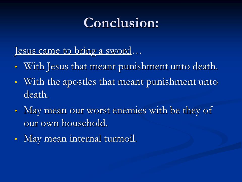 Conclusion: Jesus came to bring a sword… With Jesus that meant punishment unto death. With Jesus that meant punishment unto death. With the apostles t