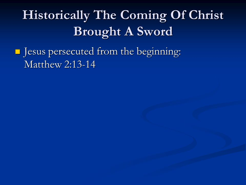 Historically The Coming Of Christ Brought A Sword Jesus persecuted from the beginning: Matthew 2:13-14 Jesus persecuted from the beginning: Matthew 2:13-14