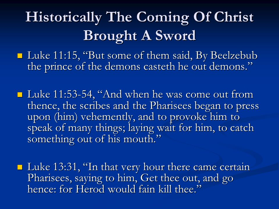 Historically The Coming Of Christ Brought A Sword Luke 11:15, But some of them said, By Beelzebub the prince of the demons casteth he out demons. Luke 11:15, But some of them said, By Beelzebub the prince of the demons casteth he out demons. Luke 11:53-54, And when he was come out from thence, the scribes and the Pharisees began to press upon (him) vehemently, and to provoke him to speak of many things; laying wait for him, to catch something out of his mouth. Luke 11:53-54, And when he was come out from thence, the scribes and the Pharisees began to press upon (him) vehemently, and to provoke him to speak of many things; laying wait for him, to catch something out of his mouth. Luke 13:31, In that very hour there came certain Pharisees, saying to him, Get thee out, and go hence: for Herod would fain kill thee. Luke 13:31, In that very hour there came certain Pharisees, saying to him, Get thee out, and go hence: for Herod would fain kill thee.