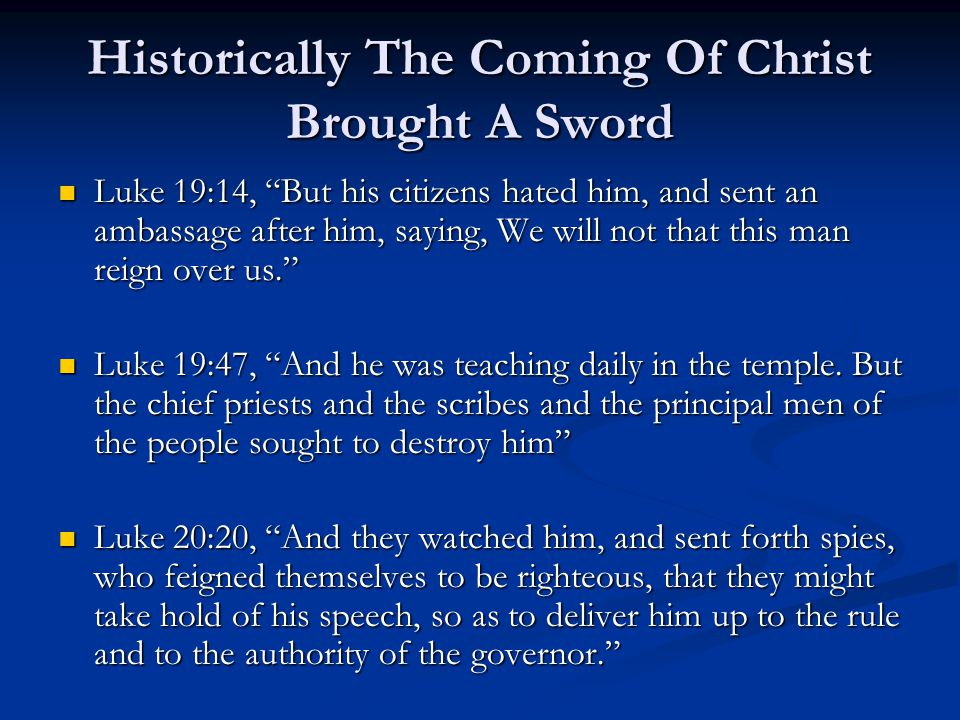Historically The Coming Of Christ Brought A Sword Luke 19:14, But his citizens hated him, and sent an ambassage after him, saying, We will not that this man reign over us. Luke 19:14, But his citizens hated him, and sent an ambassage after him, saying, We will not that this man reign over us. Luke 19:47, And he was teaching daily in the temple.
