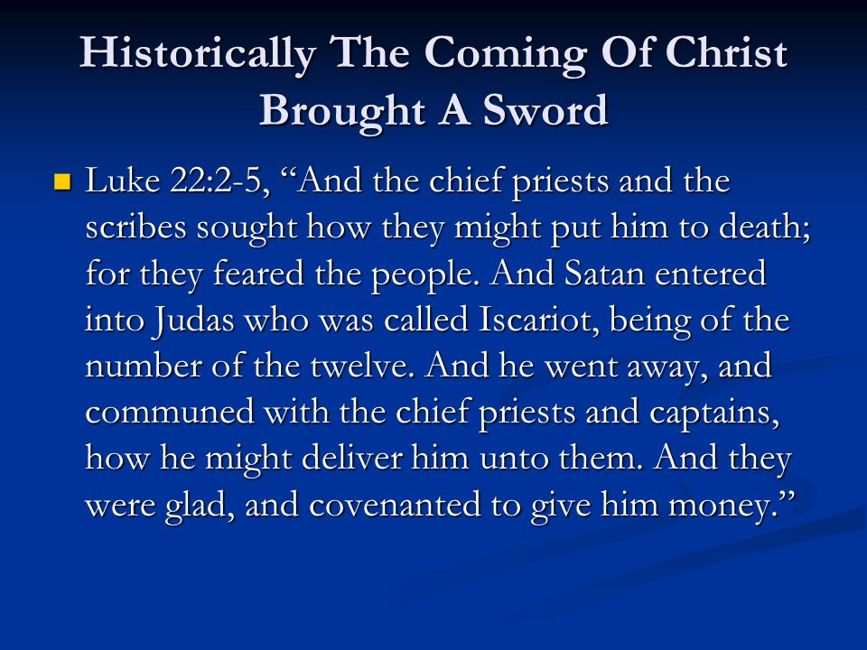 "Historically The Coming Of Christ Brought A Sword Luke 22:2-5, ""And the chief priests and the scribes sought how they might put him to death; for they"