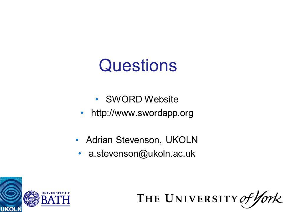 Questions SWORD Website http://www.swordapp.org Adrian Stevenson, UKOLN a.stevenson@ukoln.ac.uk